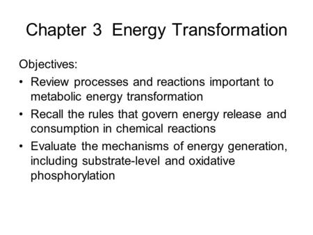 Chapter 3 Energy Transformation Objectives: Review processes and reactions important to metabolic energy transformation Recall the rules that govern energy.
