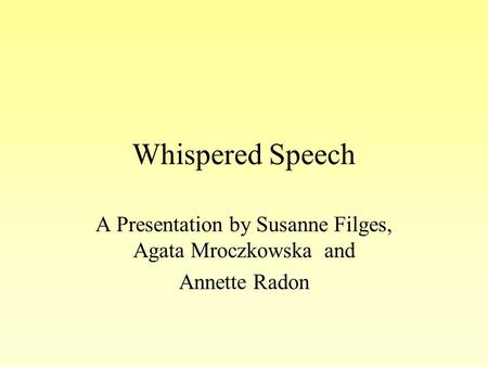 Whispered Speech A Presentation by Susanne Filges, Agata Mroczkowska and Annette Radon.
