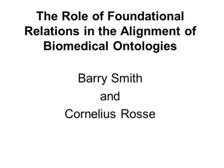 The Role of Foundational Relations in the Alignment of Biomedical Ontologies Barry Smith and Cornelius Rosse.