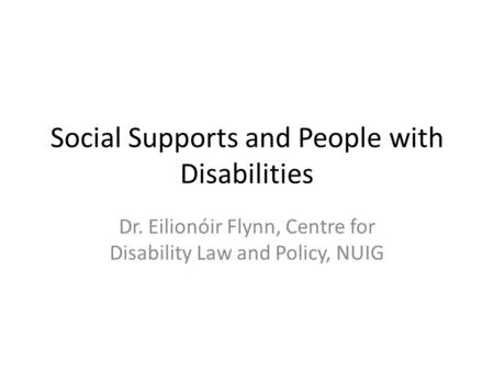Social Supports and People with Disabilities Dr. Eilionóir Flynn, Centre for Disability Law and Policy, NUIG.