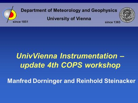 Department of Meteorology and Geophysics University of Vienna since 1851 since 1365 UnivVienna Instrumentation – update 4th COPS workshop Manfred Dorninger.