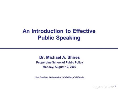 1 An Introduction to Effective Public Speaking Dr. Michael A. Shires Pepperdine School of Public Policy Monday, August 19, 2002 New Student Orientation.