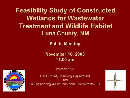 Feasibility Study of Constructed Wetlands for Wastewater Treatment and Wildlife Habitat Luna County, NM Public Meeting November 10, 2005 11:00 am Presented.