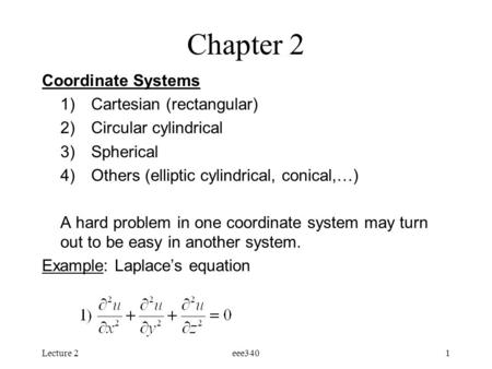 Lecture 2eee3401 Chapter 2 Coordinate Systems 1)Cartesian (rectangular) 2)Circular cylindrical 3)Spherical 4)Others (elliptic cylindrical, conical,…) A.