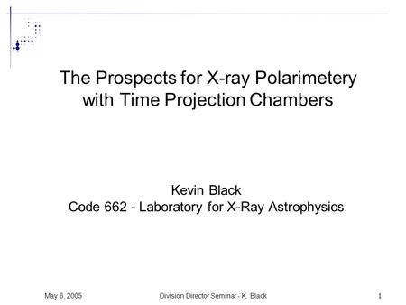 May 6, 2005Division Director Seminar - K. Black1 The Prospects for X-ray Polarimetery with Time Projection Chambers Kevin Black Code 662 - Laboratory for.