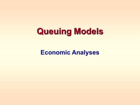 Queuing Models Economic Analyses. ECONOMIC ANALYSES Each problem is different Examples –To determine the minimum number of servers to meet some service.