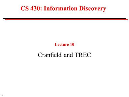 1 CS 430: Information Discovery Lecture 10 Cranfield and TREC.
