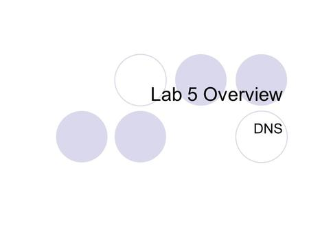 Lab 5 Overview DNS. DNS name server Set up a local domain name server The 302 lab's TLD (top level domain) is hades.lab Lab 5 will create and configure.