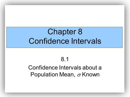 Chapter 8 Confidence Intervals 8.1 Confidence Intervals about a Population Mean,  Known.