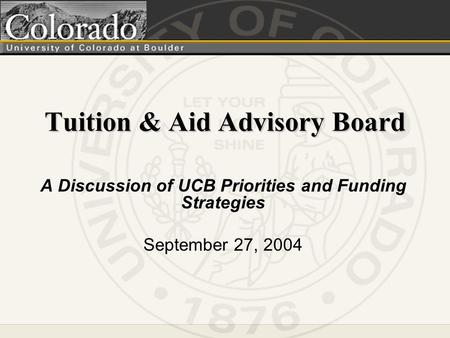 Tuition & Aid Advisory Board A Discussion of UCB Priorities and Funding Strategies September 27, 2004.