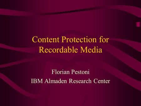 Content Protection for Recordable Media Florian Pestoni IBM Almaden Research Center.