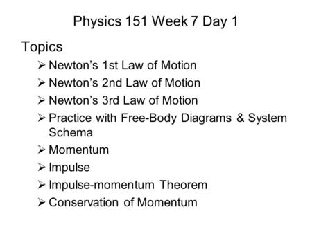 Physics 151 Week 7 Day 1 Topics  Newton's 1st Law of Motion  Newton's 2nd Law of Motion  Newton's 3rd Law of Motion  Practice with Free-Body Diagrams.