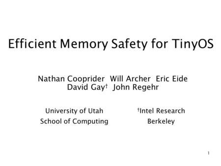 1 Efficient Memory Safety for TinyOS Nathan Cooprider Will Archer Eric Eide David Gay † John Regehr University of Utah School of Computing † Intel Research.