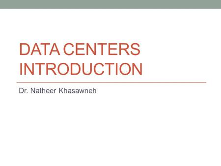 DATA CENTERS INTRODUCTION Dr. Natheer Khasawneh. Goal… How Data Centers are critical environments for companies. Aspects of a Data Center's physical component.