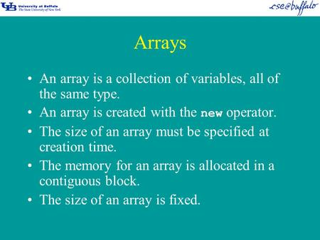 Arrays An array is a collection of variables, all of the same type. An array is created with the new operator. The size of an array must be specified at.