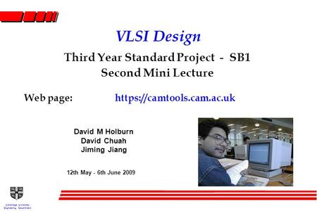 Cambridge University Engineering Department VLSI Design Third Year Standard Project - SB1 Second Mini Lecture Web page:https://camtools.cam.ac.uk 12th.
