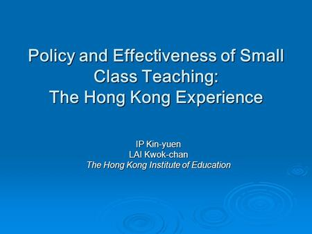 Policy and Effectiveness of Small Class Teaching: The Hong Kong Experience IP Kin-yuen LAI Kwok-chan The Hong Kong Institute of Education.