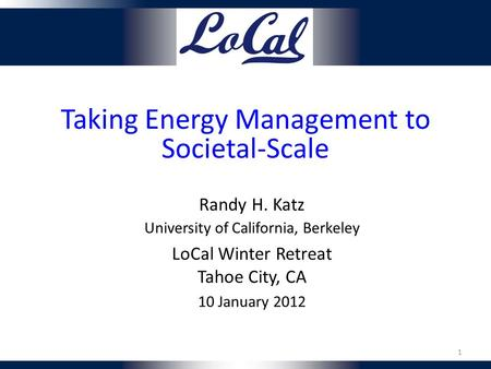 Taking Energy Management to Societal-Scale Randy H. Katz University of California, Berkeley LoCal Winter Retreat Tahoe City, CA 10 January 2012 1.