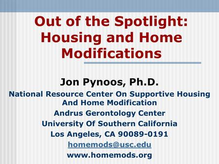 Out of the Spotlight: Housing and Home Modifications Jon Pynoos, Ph.D. National Resource Center On Supportive Housing And Home Modification Andrus Gerontology.