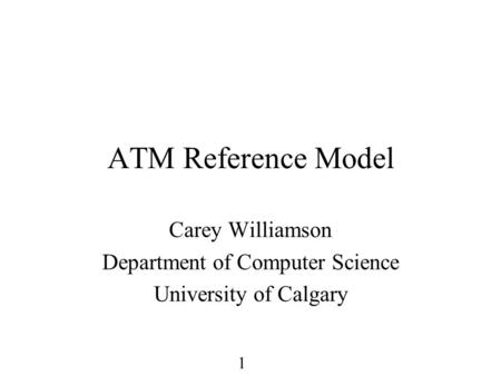 1 ATM Reference Model Carey Williamson Department of Computer Science University of Calgary.