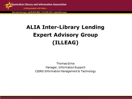 ALIA Inter-Library Lending Expert Advisory Group (ILLEAG) Thomas Girke Manager, Information Support CSIRO Information Management & Technology.