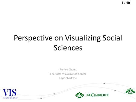 1 / 19 Perspective on Visualizing Social Sciences Remco Chang Charlotte Visualization Center UNC Charlotte.