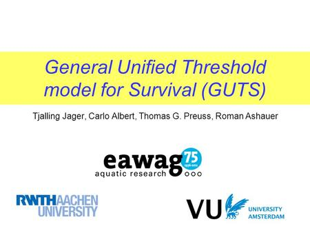 General Unified Threshold model for Survival (GUTS) Tjalling Jager, Carlo Albert, Thomas G. Preuss, Roman Ashauer.