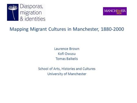Mapping Migrant Cultures in Manchester, 1880-2000 Laurence Brown Kofi Owusu Tomas Balkelis School of Arts, Histories and Cultures University of Manchester.