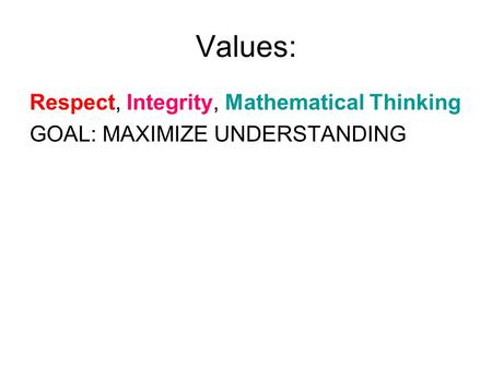 Values: Respect, Integrity, Mathematical Thinking GOAL: MAXIMIZE UNDERSTANDING.