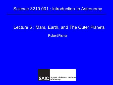Science 3210 001 : Introduction to Astronomy Lecture 5 : Mars, <strong>Earth</strong>, and The Outer Planets Robert Fisher.