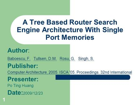 1 A Tree Based Router Search Engine Architecture With Single Port Memories Author: Baboescu, F.Baboescu, F. Tullsen, D.M. Rosu, G. Singh, S. Tullsen, D.M.Rosu,