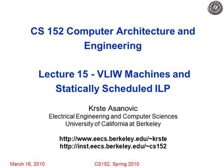 March 16, 2010CS152, Spring 2010 CS 152 Computer Architecture and Engineering Lecture 15 - VLIW Machines and Statically Scheduled ILP Krste Asanovic Electrical.
