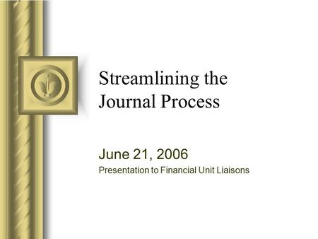 Streamlining the Journal Process June 21, 2006 Presentation to Financial Unit Liaisons.