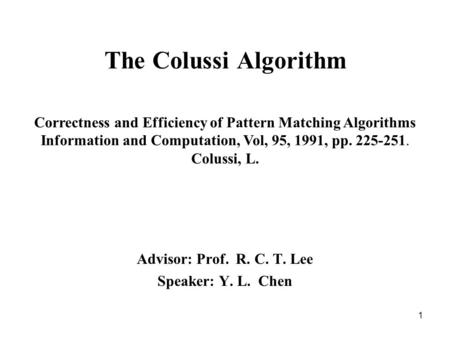 1 The Colussi Algorithm Advisor: Prof. R. C. T. Lee Speaker: Y. L. Chen Correctness and Efficiency of Pattern Matching Algorithms Information and Computation,