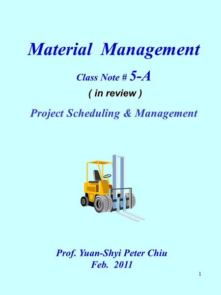 1 Material Management Class Note # 5-A ( in review ) Project Scheduling & Management Prof. Yuan-Shyi Peter Chiu Feb. 2011.