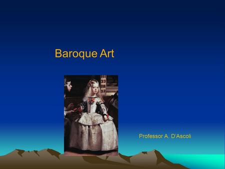 Baroque Art Professor A. D'Ascoli. Baroque Era 1611 King James Bible is published 1612 Foundation of New York by the Dutch 1618 Beginning of the Thirty.