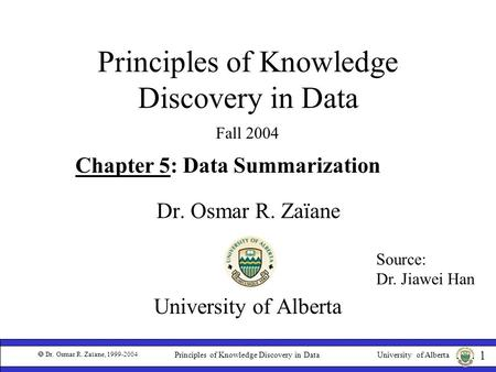 University of Alberta  Dr. Osmar R. Zaïane, 1999-2004 1 Principles of Knowledge Discovery in Data Dr. Osmar R. Zaïane University of Alberta Fall 2004.