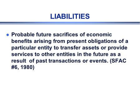 LIABILITIES l Probable future sacrifices of economic benefits arising from present obligations of a particular entity to transfer assets or provide services.
