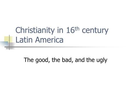 Christianity in 16 th century Latin America The good, the bad, and the ugly.
