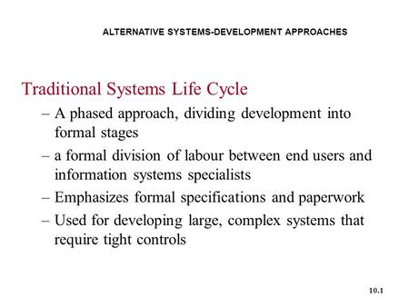 10.1 ALTERNATIVE SYSTEMS-DEVELOPMENT APPROACHES Traditional Systems Life Cycle –A phased approach, dividing development into formal stages –a formal division.
