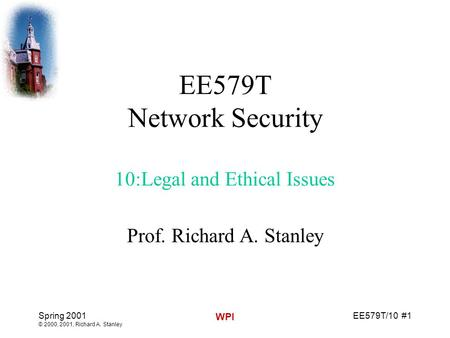 EE579T/10 #1 Spring 2001 © 2000, 2001, Richard A. Stanley WPI EE579T <strong>Network</strong> Security 10:Legal and Ethical Issues Prof. Richard A. Stanley.