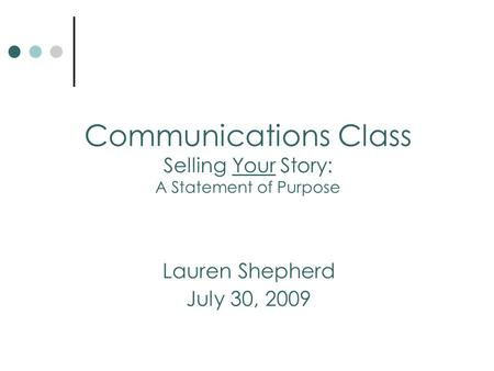 Lauren Shepherd July 30, 2009 Communications Class Selling Your Story: A Statement of Purpose.