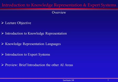 1 Lecture 34 Introduction to Knowledge Representation & Expert Systems Overview  Lecture Objective  Introduction to Knowledge Representation  Knowledge.