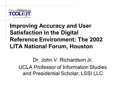 Improving Accuracy and User Satisfaction in the Digital Reference Environment: The 2002 LITA National Forum, Houston Dr. John V. Richardson Jr. UCLA Professor.