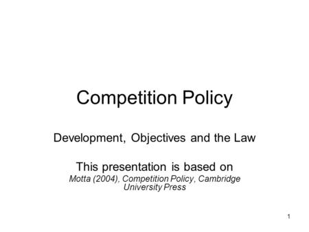 1 Competition Policy Development, Objectives and the Law This presentation is based on Motta (2004), Competition Policy, Cambridge University Press.