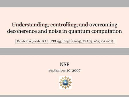 Understanding, controlling, and overcoming decoherence and noise in quantum computation NSF September 10, 2007 Kaveh Khodjasteh, D.A.L., PRL 95, 180501.