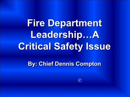 Fire Department Leadership…A Critical Safety Issue By: Chief Dennis Compton ©