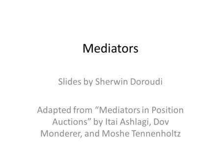 "Mediators Slides by Sherwin Doroudi Adapted from ""Mediators in Position Auctions"" by Itai Ashlagi, Dov Monderer, and Moshe Tennenholtz."