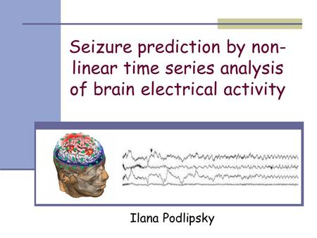 Seizure prediction by non- linear time series analysis of brain electrical activity Ilana Podlipsky.
