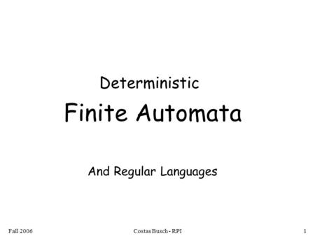 Fall 2006Costas Busch - RPI1 Deterministic Finite Automata And Regular Languages.
